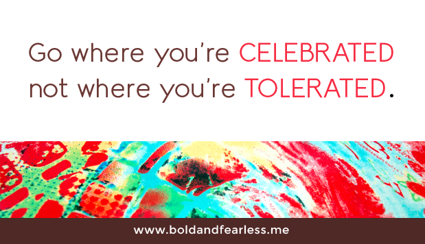 Go where you're celebrated, not where you're tolerated.