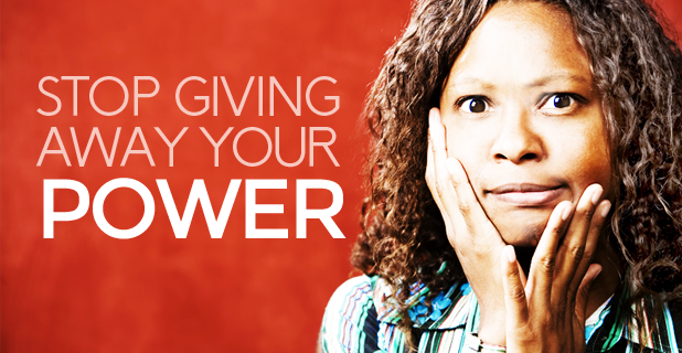 5 Ways You're Giving Away Your Power